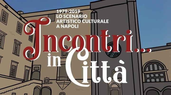 Incontri… in Città 1979 – 2019 lo scenario artistico culturale a Napoli