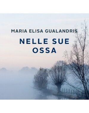 """""""Nelle sue ossa"""" di Maria Elisa Gualandris: la recensione"""